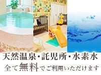 天然温泉・託児所・水素水 全て無料でご利用いただけます